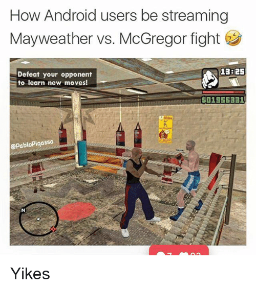 Defeation: How Android users be streaming  Mayweather vs. McGregor fight  Defeat your opponent  to learn new moves!  13825  OSESBA501956331  @PabloPiqasso Yikes