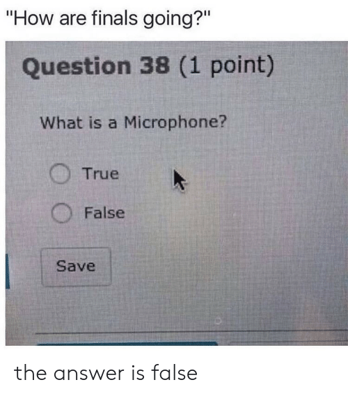 """Finals: """"How are finals going?""""  Question 38 (1 point)  What is a Microphone?  True  False  Save the answer is false"""