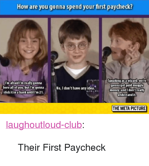 "Stick It In: How are you gonna spend your first paycheck?  I'm afraid I'm really gonna  bore all of you,butl'm gonna  stick it in a bank until I'm 21  pea ng as a wizard, we r  gonna get paid muggle  money,and I don't really  undestand it.  No, I don't have anyidea.  THE META PICTURE <p><a href=""http://laughoutloud-club.tumblr.com/post/154137415948/their-first-paycheck"" class=""tumblr_blog"">laughoutloud-club</a>:</p>  <blockquote><p>Their First Paycheck</p></blockquote>"