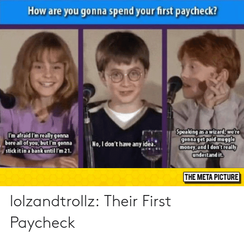 Stick It In: How are you gonna spend your first paycheck?  pea ng as a wizard, we r  gonna get paid muggle  money,and I don't really  undestand it.  I'm afraid I'm really gonna  bore all of you,butl'm gonna  stick it in a bank until I'm 21  No, I don't have anyidea.  THE META PICTURE lolzandtrollz:  Their First Paycheck