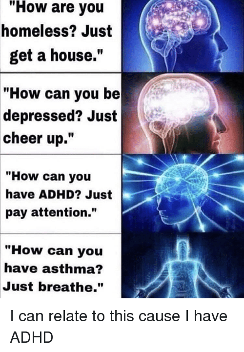 "Asthma: ""How are you  homeless? Just  get a house.  How can you be  depressed? Just  cheer up.""  ""How can you  have ADHD? Just  pay attention.""  ""How can you  have asthma?  Just breathe."" I can relate to this cause I have ADHD"
