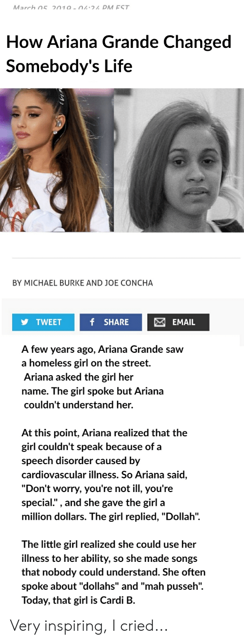 """Ariana Grande, Homeless, and Life: How Ariana Grande Changed  Somebody's Life  BY MICHAEL BURKE AND JOE CONCHA  TWEET  f SHAREEMAIL  A few years ago, Ariana Grande saw  a homeless girl on the street.  Ariana asked the girl her  name. The girl spoke but Ariana  couldn't understand her.  At this point, Ariana realized that thee  girl couldn't speak because of a  speech disorder caused by  cardiovascular illness. So Ariana said  """"Don'  special."""" , and she gave the girl a  million dollars. The girl replied, """"Dollah"""".  t worry, you're not ill, you're  T he little girl realized she could use her  illness to her ability, so she made songs  that nobody could u  spoke about """"dollahs"""" and """"mah pusseh"""".  Today, that girl is Cardi B.  nderstand. She often Very inspiring, I cried..."""