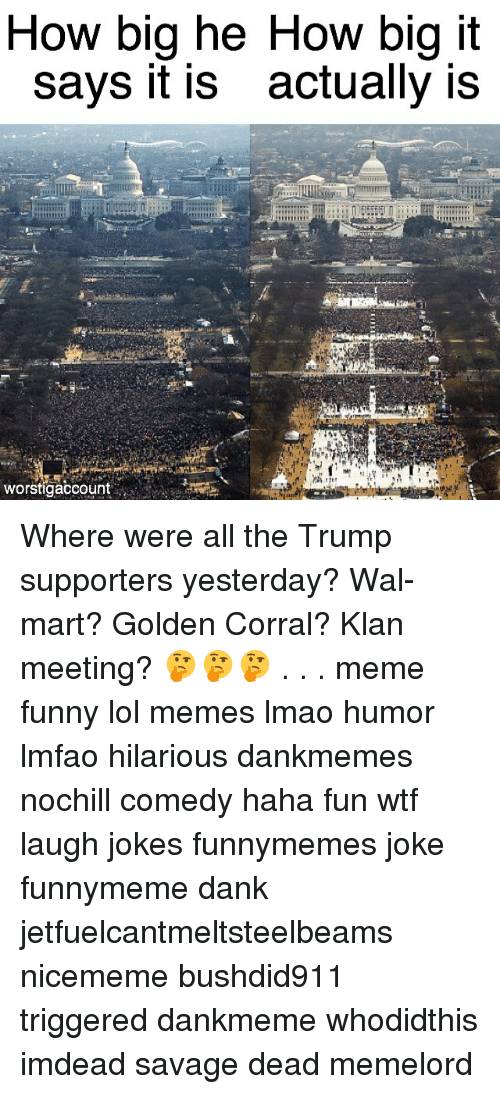 Meeting Meme: How big he How big it  says it is actually is  it  worstigaccount Where were all the Trump supporters yesterday? Wal-mart? Golden Corral? Klan meeting? 🤔🤔🤔 . . . meme funny lol memes lmao humor lmfao hilarious dankmemes nochill comedy haha fun wtf laugh jokes funnymemes joke funnymeme dank jetfuelcantmeltsteelbeams nicememe bushdid911 triggered dankmeme whodidthis imdead savage dead memelord
