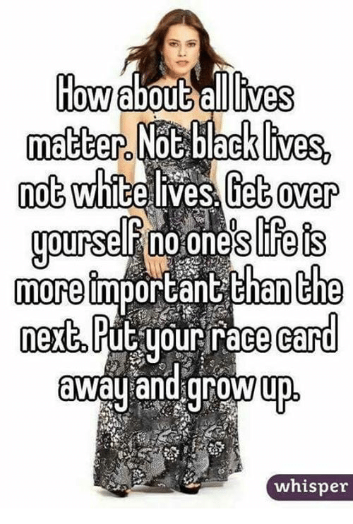 Race Card: How bout lives  matter Not backlives,  not Whitelyes Get over  yourse Pnoiones Feis  more important than the  next, Put yo  race (card  away and grow up  whisper