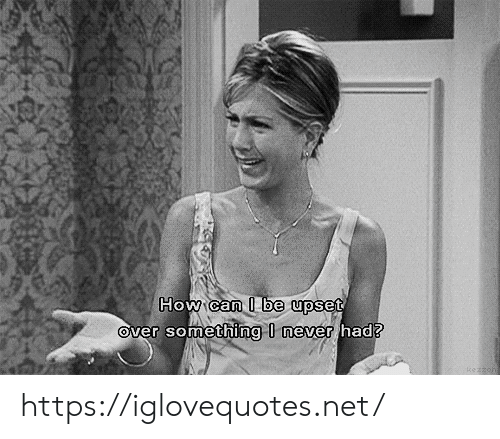 Never Had: How can I be upset  Over something I never had? https://iglovequotes.net/