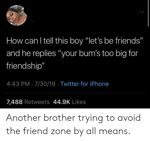 """iPhone 7: How can I tell this boy """"let's be friends""""  and he replies """"your bum's too big for  friendship""""  4:43 PM 7/30/19 Twitter for iPhone  7,488 Retweets 44.9K Likes Another brother trying to avoid the friend zone by all means."""