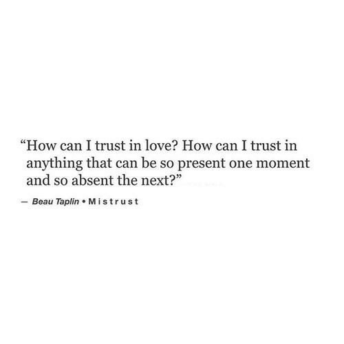 "Absent: ""How can I trust in love? How can I trust in  anything that can be so present one moment  and so absent the next?  - Beau Taplin Mistrust"