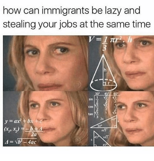 Lazy, Memes, and Jobs: how can immigrants be lazy and  stealing your jobs at the same time  sin  COST  tan  ' = ax