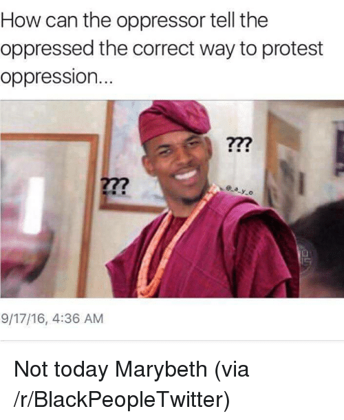 Oppressor: How can the oppressor tell the  oppressed the correct way to protest  oppression.  277  ay.o  9/17/16, 4:36 AM <p>Not today Marybeth (via /r/BlackPeopleTwitter)</p>