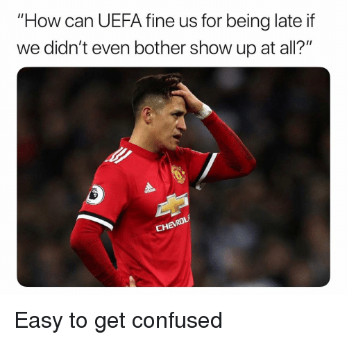 """Being Late: """"How can UEFA fine us for being late if  we didn't even bother show up at all?"""" Easy to get confused"""