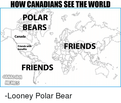 Canadian Meme: HOW CANADIANS SEE THE WORLD  POLAR  BEARS  Canada  FRIENDS  Friends with  benefits  FRIENDS  CANADIAN  MEMES -Looney Polar Bear