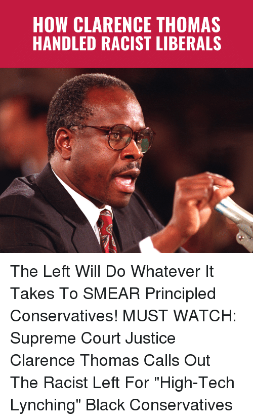 "Memes, Supreme, and Clarence Thomas: HOW CLARENCE THOMAS  HANDLED RACIST LIBERALS The Left Will Do Whatever It Takes To SMEAR Principled Conservatives!  MUST WATCH: Supreme Court Justice Clarence Thomas Calls Out The Racist Left For ""High-Tech Lynching"" Black Conservatives"