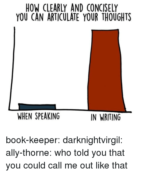 Target, Tumblr, and Ally: HOW CLEARLY AND CONCISELY  YOU CAN ARTICULATE YOUR THOUGHTS  WHEN SPEAKING  IN WRITING book-keeper:  darknightvirgil:  ally-thorne:   who told you that you could call me out like that