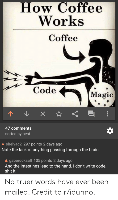 Truer Words: How Coffee  Works  Coffee  Code  (Magic  47 comments  sorted by best  shelvac2 297 points 2 days ago  Note the lack of anything passing through the brain  A gaberocksall 105 points 2 days ago  And the intestines lead to the hand. I don't write code, I  shit it No truer words have ever been mailed. Credit to r/idunno.