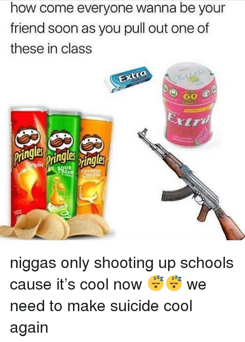 Memes, Soon..., and Cool: how come everyone wanna be your  friend soon as you pull out one of  these in class  CO  UR niggas only shooting up schools cause it's cool now 😴😴 we need to make suicide cool again