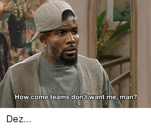 Nfl, How, and Man: How come teams don't want me, man? Dez...