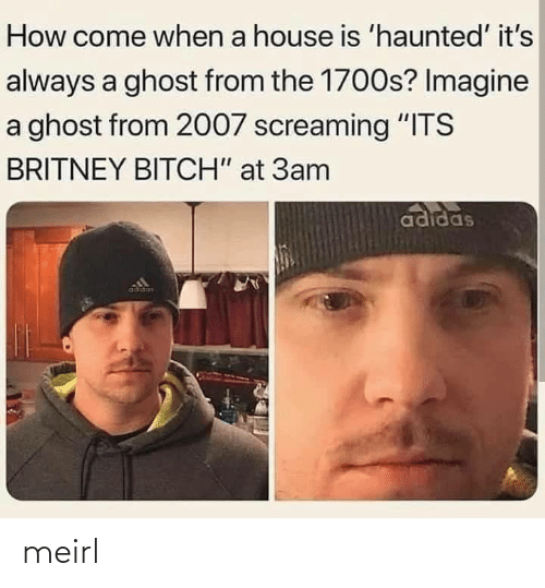 "screaming: How come when a house is 'haunted' it's  always a ghost from the 1700s? Imagine  a ghost from 2007 screaming ""ITS  BRITNEY BITCH"" at 3am  adidas  adidas meirl"