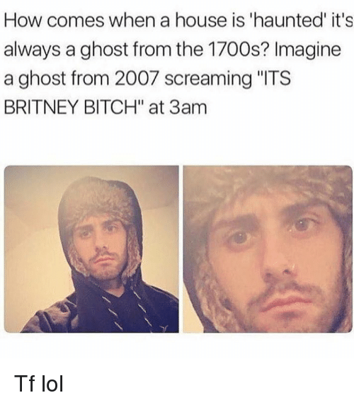"""Alwaysed: How comes when a house is 'haunted' it's  always a ghost from the 1700s? Imagine  a ghost from 2007 screaming """"ITS  BRITNEY BITCH"""" at 3am Tf lol"""