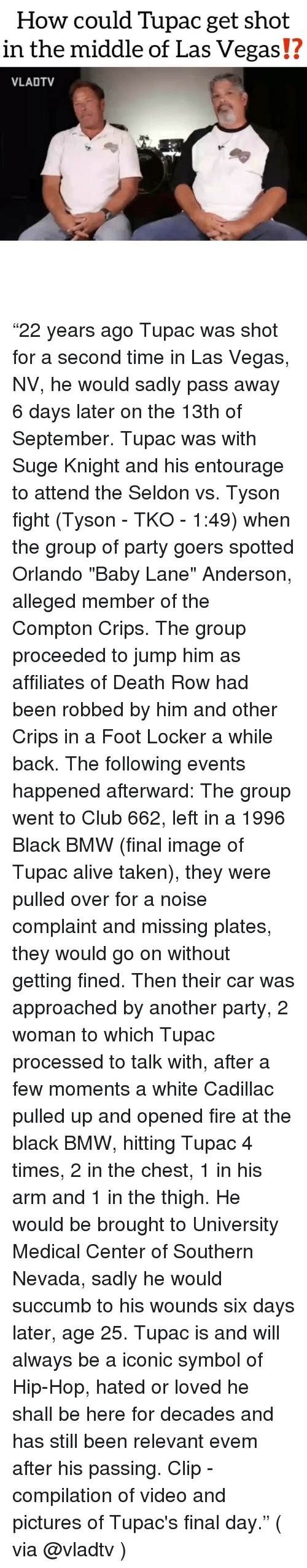 "Alive, Bmw, and Club: How could Tupac get shot  in the middle of Las Vegas!?  VLADTV ""22 years ago Tupac was shot for a second time in Las Vegas, NV, he would sadly pass away 6 days later on the 13th of September. Tupac was with Suge Knight and his entourage to attend the Seldon vs. Tyson fight (Tyson - TKO - 1:49) when the group of party goers spotted Orlando ""Baby Lane"" Anderson, alleged member of the Compton Crips. The group proceeded to jump him as affiliates of Death Row had been robbed by him and other Crips in a Foot Locker a while back. The following events happened afterward: The group went to Club 662, left in a 1996 Black BMW (final image of Tupac alive taken), they were pulled over for a noise complaint and missing plates, they would go on without getting fined. Then their car was approached by another party, 2 woman to which Tupac processed to talk with, after a few moments a white Cadillac pulled up and opened fire at the black BMW, hitting Tupac 4 times, 2 in the chest, 1 in his arm and 1 in the thigh. He would be brought to University Medical Center of Southern Nevada, sadly he would succumb to his wounds six days later, age 25. Tupac is and will always be a iconic symbol of Hip-Hop, hated or loved he shall be here for decades and has still been relevant evem after his passing. Clip - compilation of video and pictures of Tupac's final day."" ( via @vladtv )"