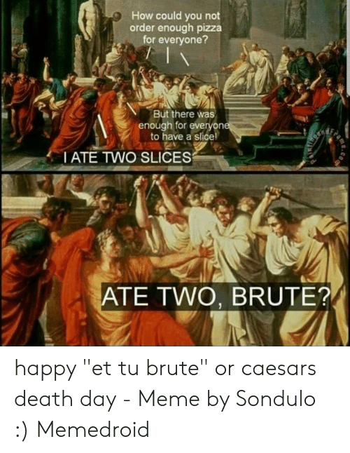 "Caesars Death: How could you not  order enough pizza  for everyone?  But there was  enough for everyone  to have a slice!  Ende  TATE TWO SLICES  ATE TWO, BRUTE?  eme happy ""et tu brute"" or caesars death day - Meme by Sondulo :) Memedroid"