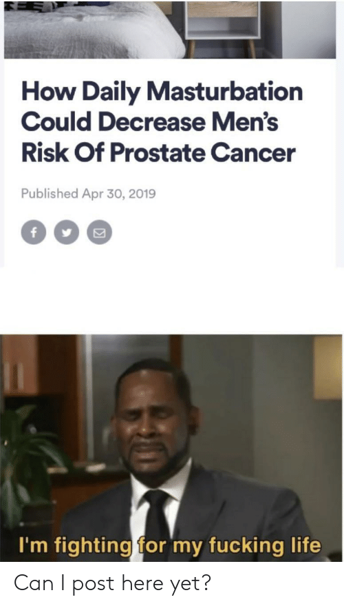 I Post: How Daily Masturbation  Could Decrease Men's  Risk Of Prostate Cancer  Published Apr 30, 2019  f  I'm fighting for my fucking life Can I post here yet?