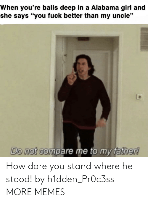 you: How dare you stand where he stood! by h1dden_Pr0c3ss MORE MEMES