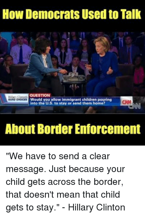 """Children, Hillary Clinton, and Memes: How Democrats Used to Tallk  QUESTION  Would you allow immigrant children pouring  into the U.S. to stay or send them home?  CA  About Border Enforcement """"We have to send a clear message. Just because your child gets across the border, that doesn't mean that child gets to stay.""""  - Hillary Clinton"""