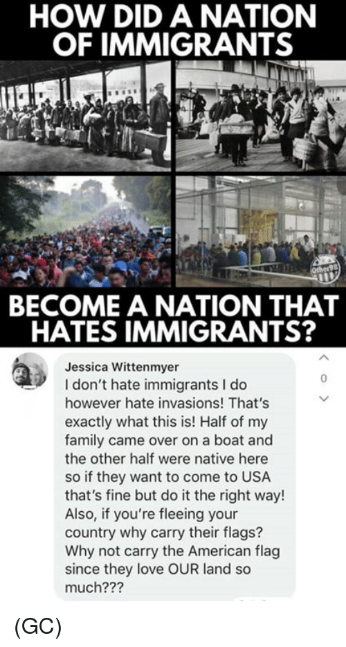 American Flag: HOW DID A NATION  OF IMMIGRANTS  BECOME A NATION THAT  HATES IMMIGRANTS?  Jessica Wittenmyer  I don't hate immigrants I do  however hate invasions! That's  exactly what this is! Half of my  family came over on a boat and  the other half were native here  so if they want to come to USA  that's fine but do it the right way!  Also, if you're fleeing your  country why carry their flags?  Why not carry the American flag  since they love OUR land so  much???  0 (GC)