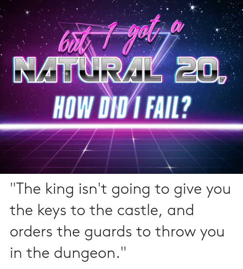 """Fail, DnD, and The Castle: HOW DID I FAIL? """"The king isn't going to give you the keys to the castle, and orders the guards to throw you in the dungeon."""""""