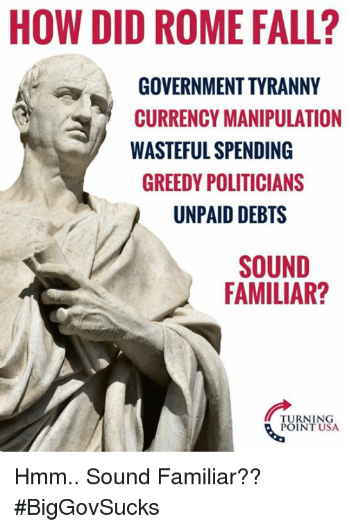 Fall, Memes, and Rome: HOW DID ROME FALL?  GOVERNMENT TYRANNY  CURRENCY MANIPULATION  WASTEFUL SPENDING  GREEDY POLITICIANS  UNPAID DEBTS  SOUND  FAMILIAR?  TURNING  POINT USA Hmm.. Sound Familiar?? #BigGovSucks