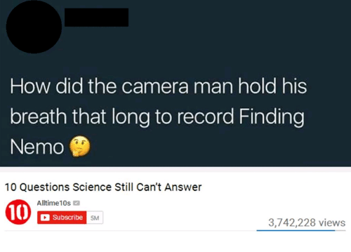 Nemoe: How did the camera man hold his  breath that long to record Finding  Nemo  10 Questions Science Still Can't Answer  Alltime10s  Subscribe  5M  3,742,228 views