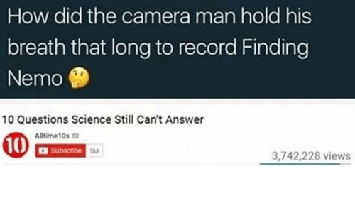 Nemoe: How did the camera man hold his  breath that long to record Finding  Nemo  10 Questions Science Still Can't Answer  Altime10s  Subscribe  SM  3,742,228 views