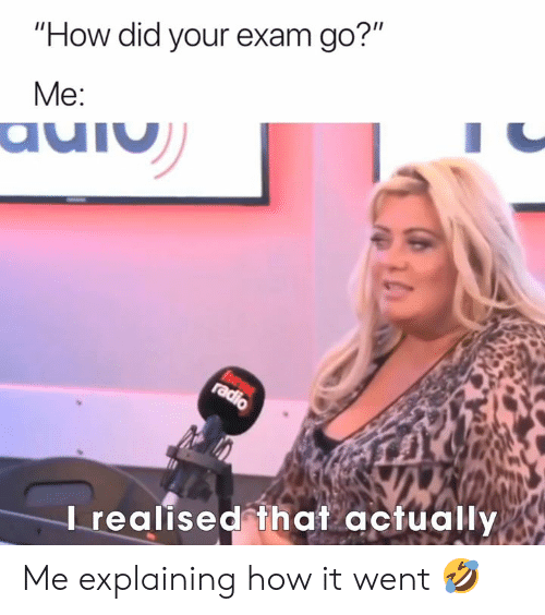 """Radio, How, and Did: """"How did your exam go?""""  Me:  auiu  hear  radio  Irealised that actually Me explaining how it went 🤣"""