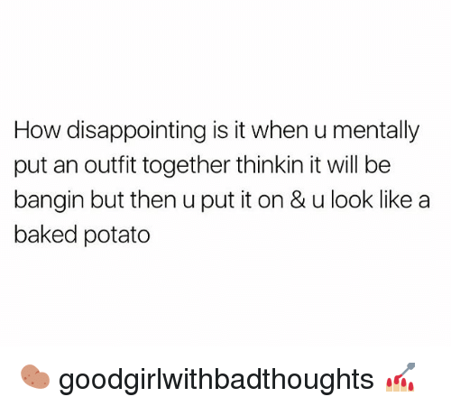 Potatoing: How disappointing is it when u mentally  put an outfit together thinkin it will be  bangin but then u put it on & u look like a  baked potato 🥔 goodgirlwithbadthoughts 💅🏼