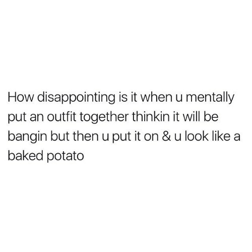 disappointing: How disappointing is it when u mentally  put an outfit together thinkin it will be  bangin but then u put it on & u look like  baked potato