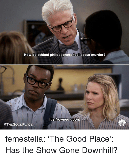 philosophers: How do ethical philosophers feel about murder?  It's frowned upon  #THEGOOD PLACE  NBC femestella: 'The Good Place': Has the Show Gone Downhill?