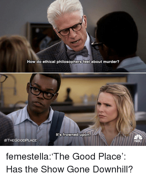 philosophers: How do ethical philosophers feel about murder?  It's frowned upon  #THEGOOD PLACE  NBC femestella:'The Good Place': Has the Show Gone Downhill?