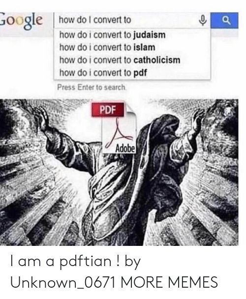 Adobe, Dank, and Google: how do I convert to  Google  how do i convert to judaism  how do i convert to islam  how do i convert to catholicism  how do i convert to pdf  Press Enter to search  PDF  Adobe I am a pdftian ! by Unknown_0671 MORE MEMES