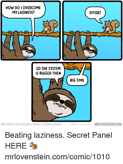 Memes, Noah, and Time: HOW DO I OVERCOME  MY LAZINESS?  EFFORT  SO THE SYSTEM  IS RIGGED THEN  BIG TIME  THIS COMIC MADE POSSIBLE THANKS TO NOAH BARNES  ovenstein MRLOVENSTEIN.COM Beating laziness.  Secret Panel HERE 🐿️ mrlovenstein.com/comic/1010