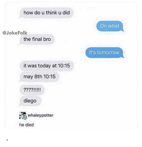 diego: how do u thinku did  On what  @JokeFolk  the final bro  It's tomorrow  it was today at 10:15  may 8th 10:15  ????!!!!  diego  whaleypotter  he died .