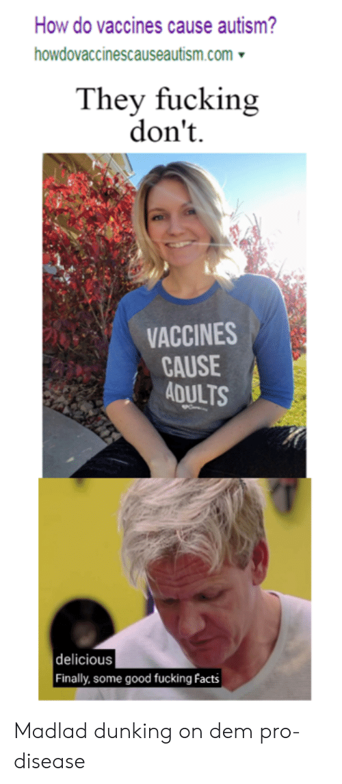 Facts, Fucking, and Autism: How do vaccines cause autism?  howdovaccinescauseautism.com  They fucking  don't  VACCINES  CAUSE  ADULTS  delicious  Finally, some good fucking facts Madlad dunking on dem pro-disease