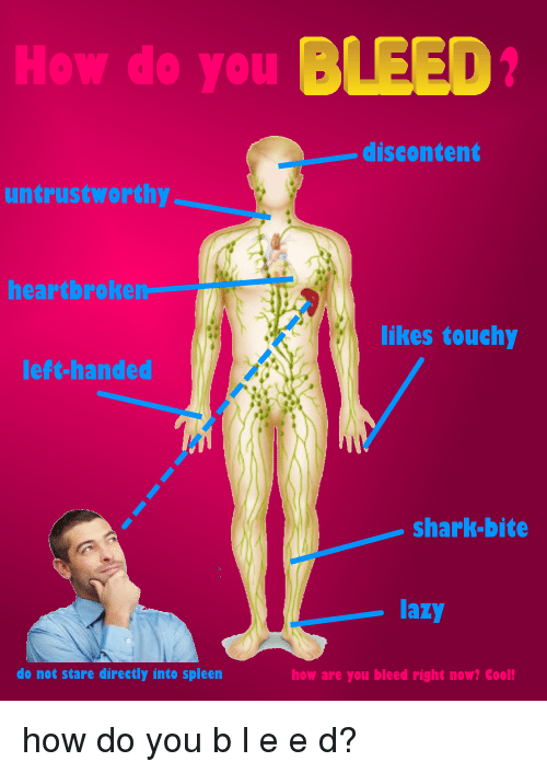 sharking: How do you BLEED  discontent  untrustworthy  heartbroken  likes touchy  left-handed  shark-bite  lazy  do not stare directly into spleen  how are you bleed right now? Cool