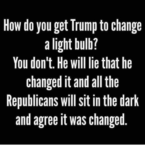 Trump, Change, and All The: How do you get Trump to change  a light bulb?  You don't. He will lie that he  changed it and all the  Republicans will sit in the dark  and agree it was changed