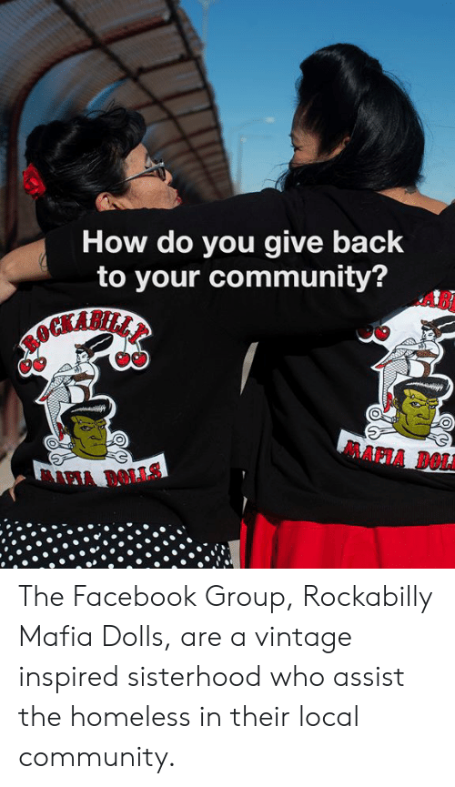 Community, Dank, and Facebook: How do you give back  to your community?  AB  MAPIA DOLA The Facebook Group, Rockabilly Mafia Dolls, are a vintage inspired sisterhood who assist the homeless in their local community.