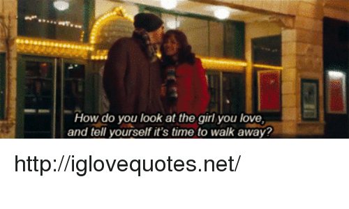 Love, Girl, and Http: How do you look at the girl you love  and tell yourself it's time to walk away? http://iglovequotes.net/