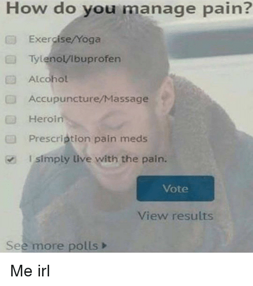 Polls: How do you manage pain?  Exe cise/Yoga  Tylenol/Ibuprofen  Alcohol  Accupuncture/Massage  Heroin  Prescrietion pain meds  I simply live with the pain.  Vote  View results  See more polls> Me irl