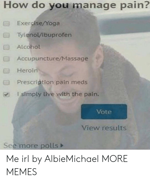 Polls: How do you manage pain?  Exe cise/Yoga  Tylenol/Ibuprofen  Alcohol  Accupuncture/Massage  Heroin  Prescrietion pain meds  I simply live with the pain.  Vote  View results  See more polls> Me irl by AlbieMichael MORE MEMES