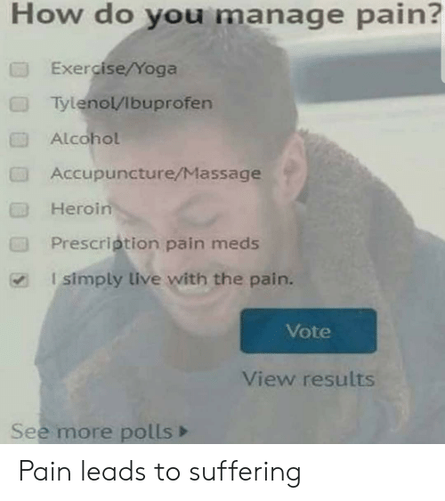 Polls: How do you manage pain?  Exercise/Yoga  Tylenol/Ibuprofen  Alcohol  Accupuncture/Massage  Heroin  Prescription pain meds  I simply live with the pain.  Vote  View results  See more polls Pain leads to suffering