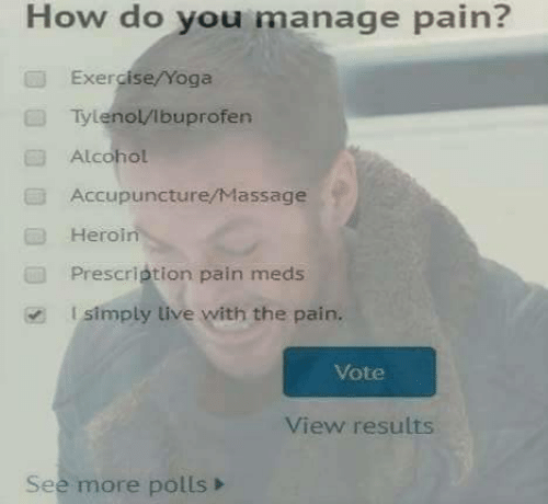 Polls: How do you manage pain?  Exercise/Yoga  Tylenol/lbuprofen  Alcohol  Accupuncture/Massage  Heroin  Prescription pain meds  l simply live with the pain.  Vote  View results  See more polls>