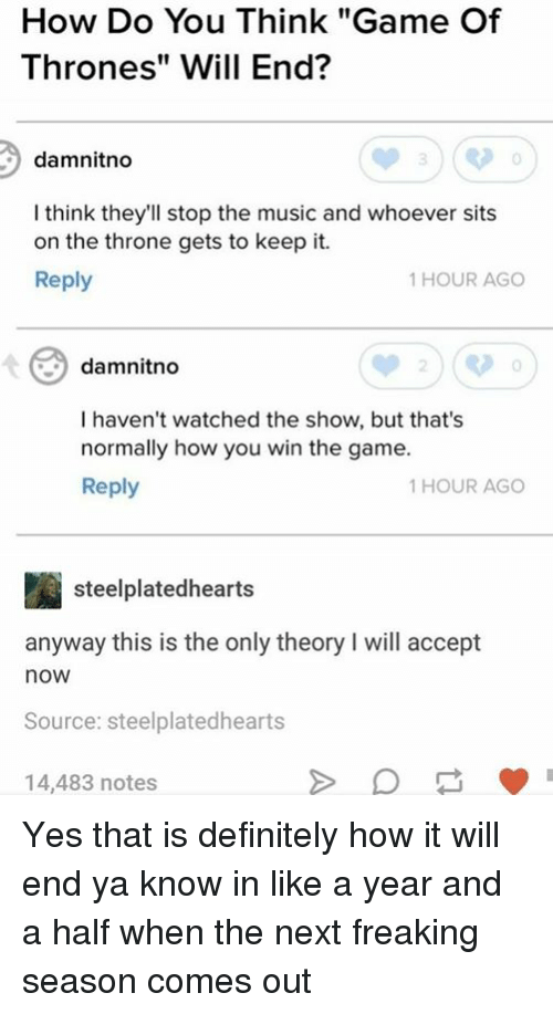 """acception: How Do You Think """"Game Of  Thrones"""" Will End?  damnitno  I think they'll stop the music and whoever sits  on the throne gets to keep it.  Reply  1 HOUR AGO  damnitno  0  I haven't watched the show, but that's  normally how you win the game.  Reply  1 HOUR AGO  steelplatedhearts  anyway this is the only theory I will accept  now  Source: steelplatedhearts  14,483 notes Yes that is definitely how it will end ya know in like a year and a half when the next freaking season comes out"""